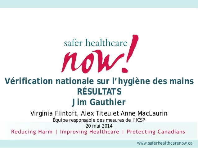 www.saferhealthcarenow.ca Vérification nationale sur l'hygiène des mains RÉSULTATS Jim Gauthier Virginia Flintoft, Alex Ti...