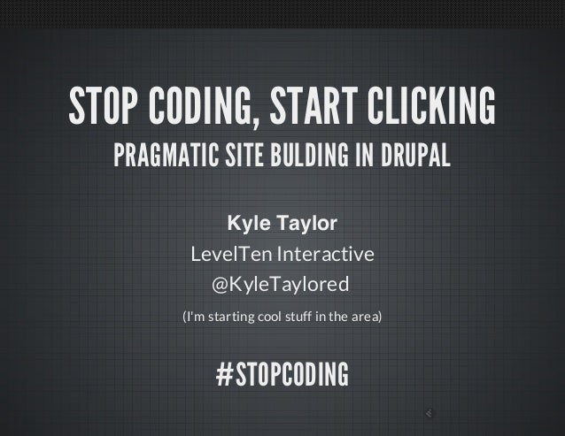 STOP CODING, START CLICKINGPRAGMATIC SITE BULDING IN DRUPALKyle TaylorLevelTen Interactive@KyleTaylored(Im starting cool s...