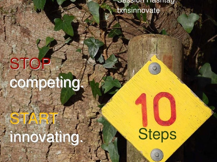 Session Hashtag: txnsinnovate <br />STOP<br />competing.<br />START<br />innovating.<br />Steps<br />