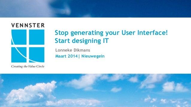 1     15   Stop generating your User Interface! Start designing IT Lonneke Dikmans Maart 2014  Nieuwegein
