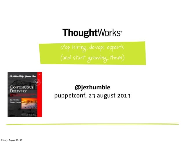 @jezhumble puppetconf, 23 august 2013 stop hiring devops experts (and start growing them) Friday, August 23, 13