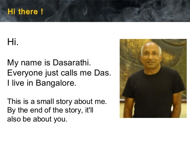 Hi there ! Hi. My name is Dasarathi. Everyone just calls me Das. I live in Bangalore. This is a small story about me. By t...