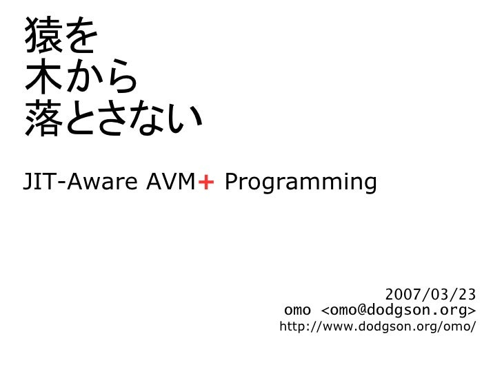 猿を 木から 落とさない JIT-Aware AVM+ Programming                                  2007/03/23                    omo <omo@dodgson.or...