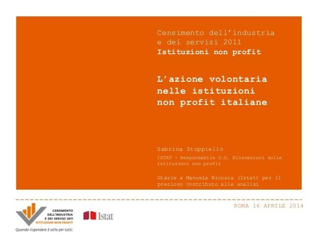 ROMA 16 APRILE 2014 L'azione volontaria nelle istituzioni non profit italiane Censimento dell'industria e dei servizi 2011...