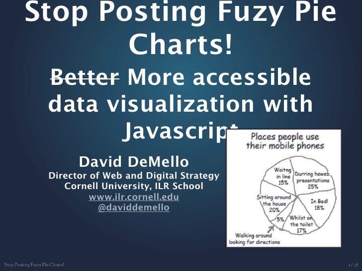 Stop Posting Fuzy Pie       Charts! Better More accessible data visualization with       Javascript       David DeMello Di...