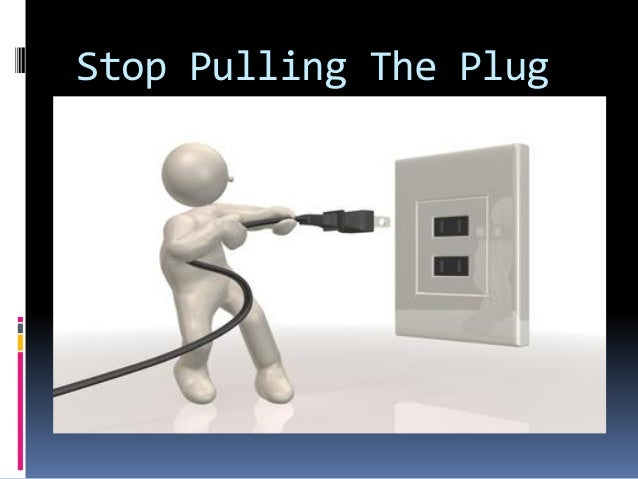 Stop Pulling The Plug
