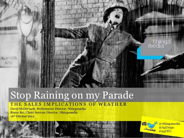 Stop Raining on my ParadeTHE SALES IMPLICATIONS OF WEATHERDavid McDermott, Performance Director, 7thingsmediaReena Rai, Cl...