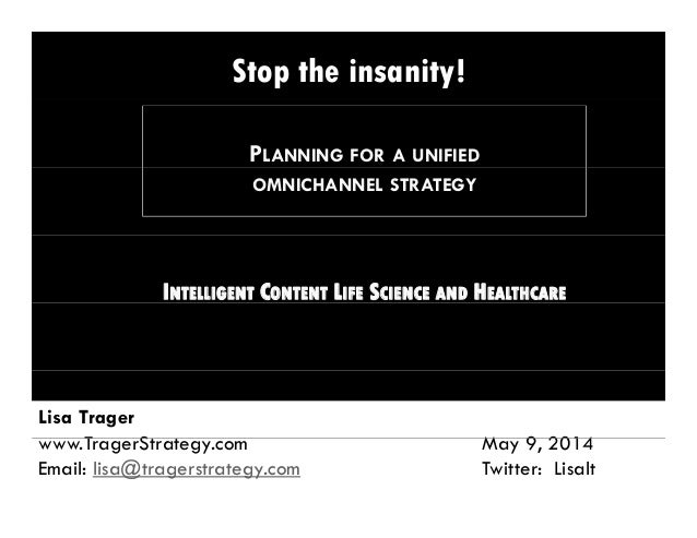 Stop the insanity! PLANNING FOR A UNIFIED OMNICHANNEL STRATEGY INTELLIGENT CONTENT LIFE SCIENCE AND HEALTHCARE Lisa Trager...
