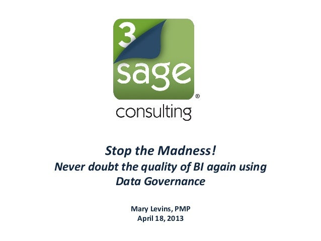 Stop the Madness!Never doubt the quality of BI again usingData GovernanceMary Levins, PMPApril 18, 2013