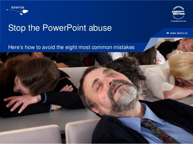 Stop the PowerPoint abuse Here's how to avoid the eight most common mistakes  1  20/11/2013   www.steria.no