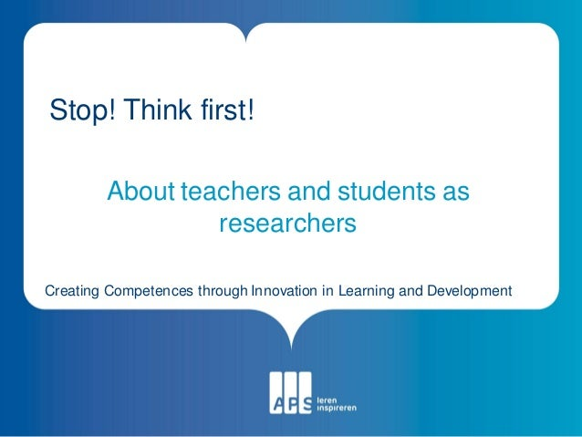 Stop! Think first!        About teachers and students as                 researchersCreating Competences through Innovatio...