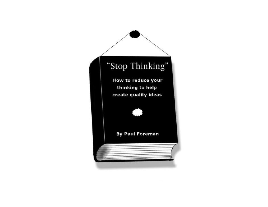 Stop Thinking - How to Reduce Your Thinking to Help Create Quality Ideas