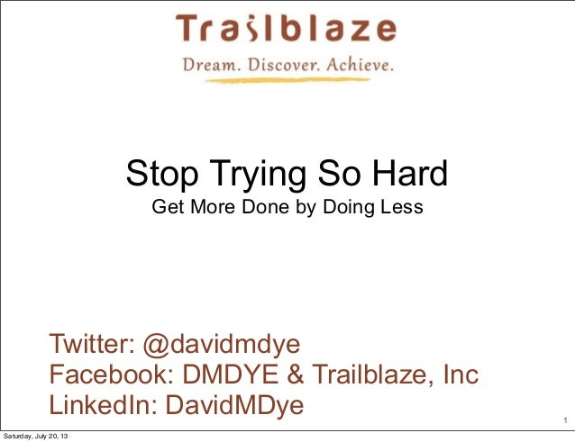 1 Twitter: @davidmdye Facebook: DMDYE & Trailblaze, Inc LinkedIn: DavidMDye Stop Trying So Hard Get More Done by Doing Les...