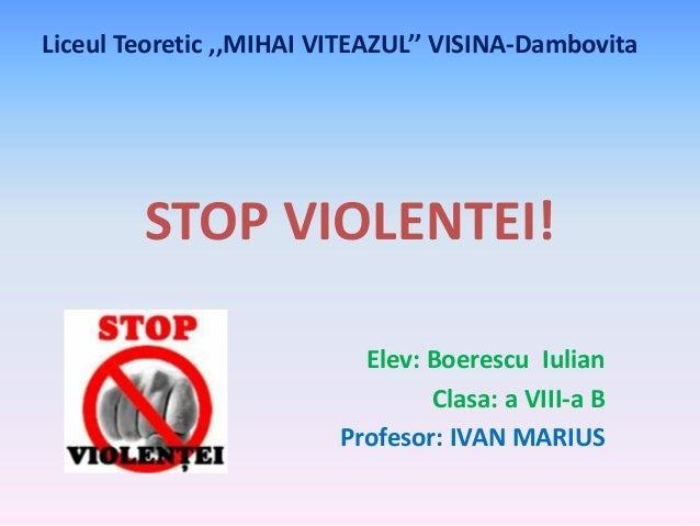 Liceul Teoretic ,,MIHAI VITEAZUL'' VISINA-Dambovita  STOP VIOLENTEI! Elev: Boerescu Iulian Clasa: a VIII-a B Profesor: IVA...