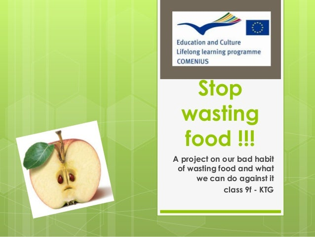 Stop wasting food !!! A project on our bad habit of wasting food and what we can do against it class 9f - KTG