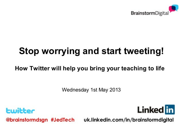 Stop worrying and start tweeting!How Twitter will help you bring your teaching to lifeWednesday 1st May 2013@brainstormdsg...
