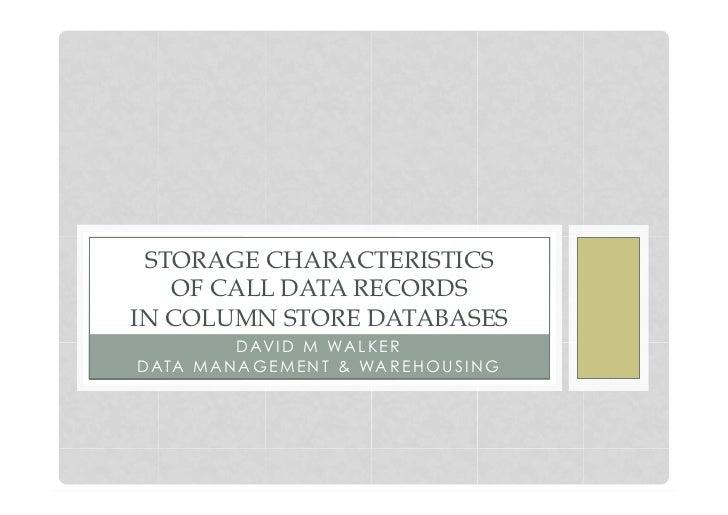 STORAGE CHARACTERISTICS   OF CALL DATA RECORDSIN COLUMN STORE DATABASES           D AV I D M WA L K E RD ATA M A N A G E M...