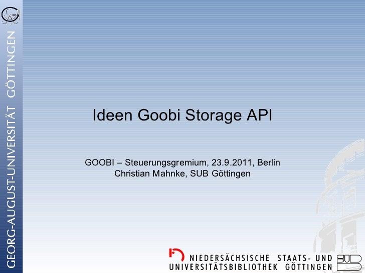 Ideen Goobi Storage APIGOOBI – Steuerungsgremium, 23.9.2011, Berlin     Christian Mahnke, SUB Göttingen