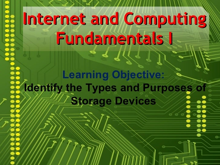 Internet and Computing    Fundamentals I        Learning Objective:Identify the Types and Purposes of          Storage Dev...