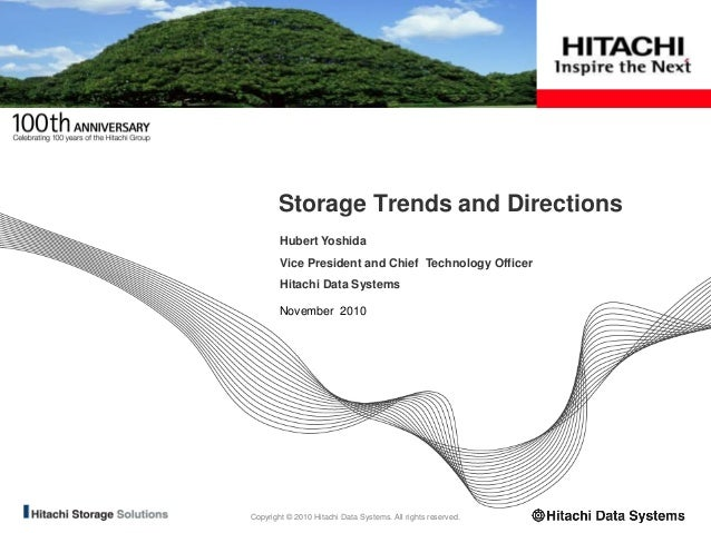 Copyright © 2010 Hitachi Data Systems. All rights reserved. November 2010 Storage Trends and Directions Hubert Yoshida Vic...