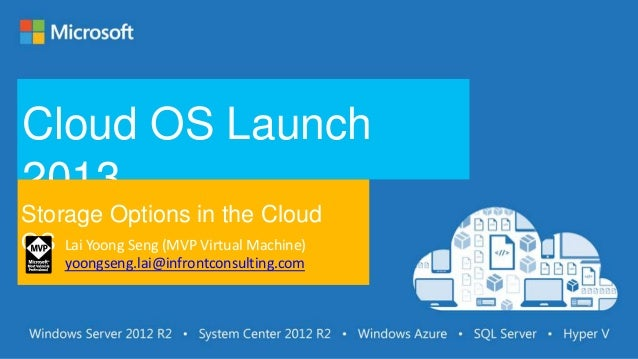 Cloud OS Launch 2013 Storage Options in the Cloud OS Lai Yoong Seng (MVP Virtual Machine) yoongseng.lai@infrontconsulting....