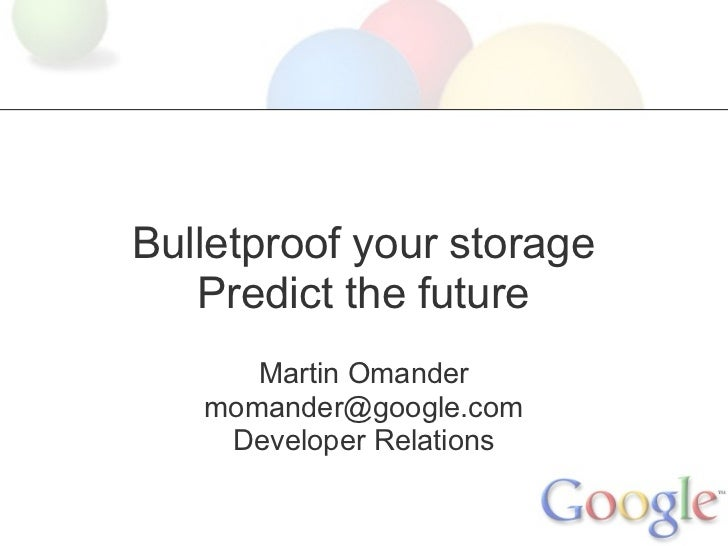 Bulletproof your storage   Predict the future      Martin Omander   momander@google.com    Developer Relations