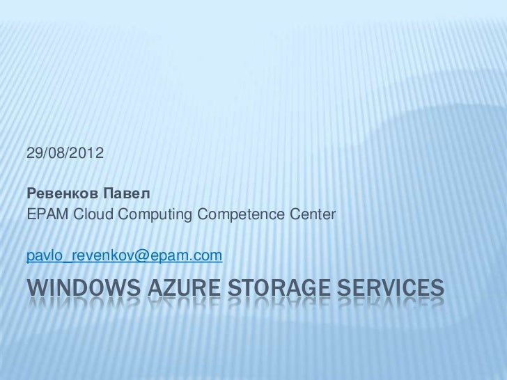 29/08/2012Ревенков ПавелEPAM Cloud Computing Competence Centerpavlo_revenkov@epam.comWINDOWS AZURE STORAGE SERVICES