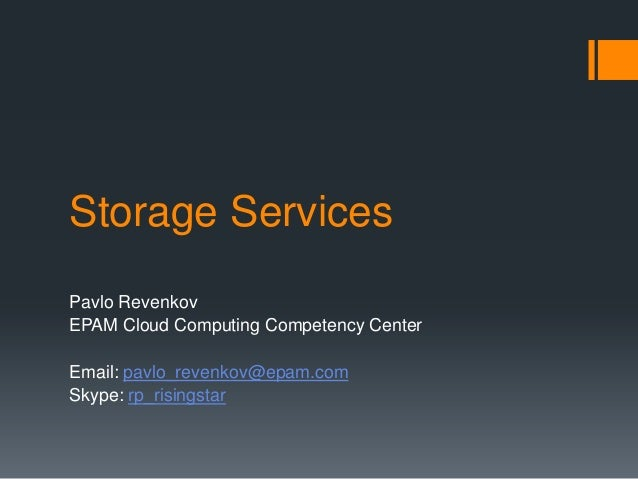 Storage Services Pavlo Revenkov EPAM Cloud Computing Competency Center Email: pavlo_revenkov@epam.com Skype: rp_risingstar