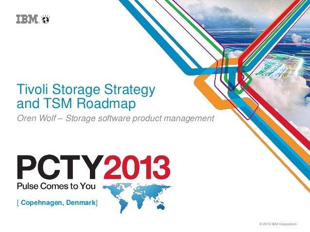 © 2013 IBM CorporationTivoli Storage Strategyand TSM RoadmapOren Wolf – Storage software product management[ Copehnagen, D...