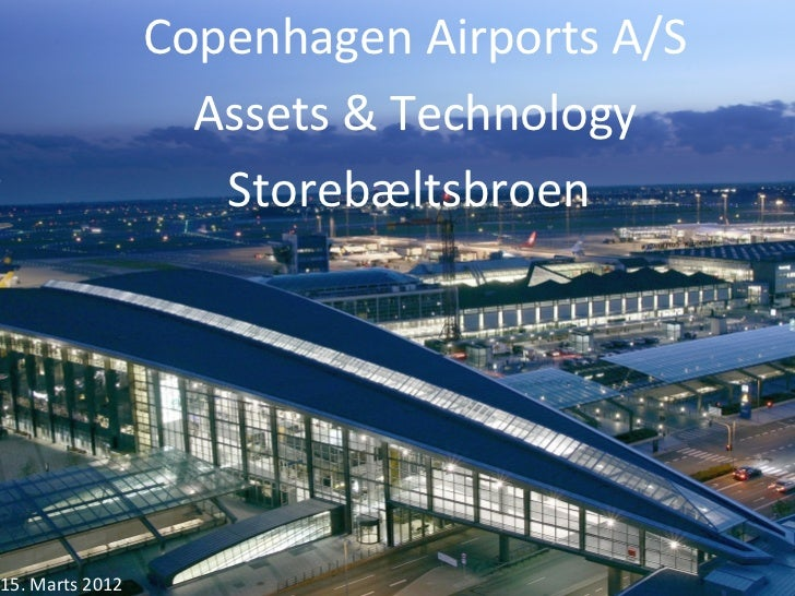Copenhagen Airports A/S                   Assets & Technology                    Storebæltsbroen15. Marts 2012