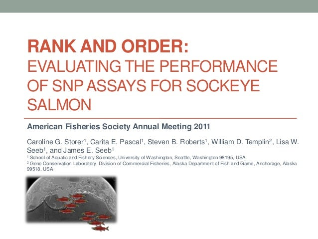 RANK AND ORDER:EVALUATING THE PERFORMANCEOF SNP ASSAYS FOR SOCKEYESALMONAmerican Fisheries Society Annual Meeting 2011Caro...