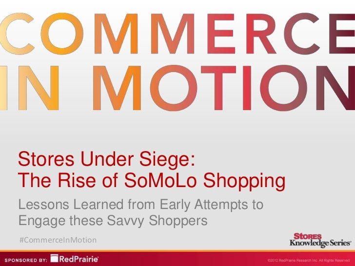 Stores Under Siege:The Rise of SoMoLo ShoppingLessons Learned from Early Attempts toEngage these Savvy Shoppers#CommerceIn...