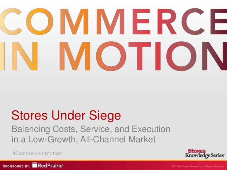 Stores Under SiegeBalancing Costs, Service, and Executionin a Low-Growth, All-Channel Market#CommerceInMotion