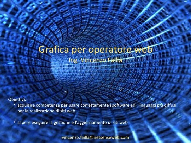 Grafica per operatore web Ing. Vincenzo Failla [email_address] <ul><li>Obiettivi: </li></ul><ul><ul><li>acquisire competen...
