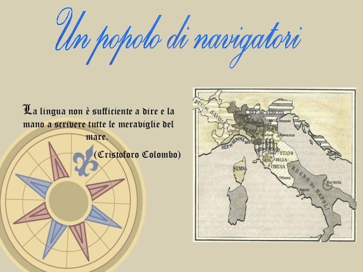 Un popolo di navigatori L a lingua non è sufficiente a dire e la mano a scrivere tutte le meraviglie del mare.  (Cristofor...
