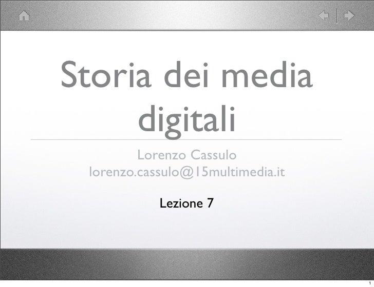 Storia dei media      digitali          Lorenzo Cassulo  lorenzo.cassulo@15multimedia.it              Lezione 7           ...
