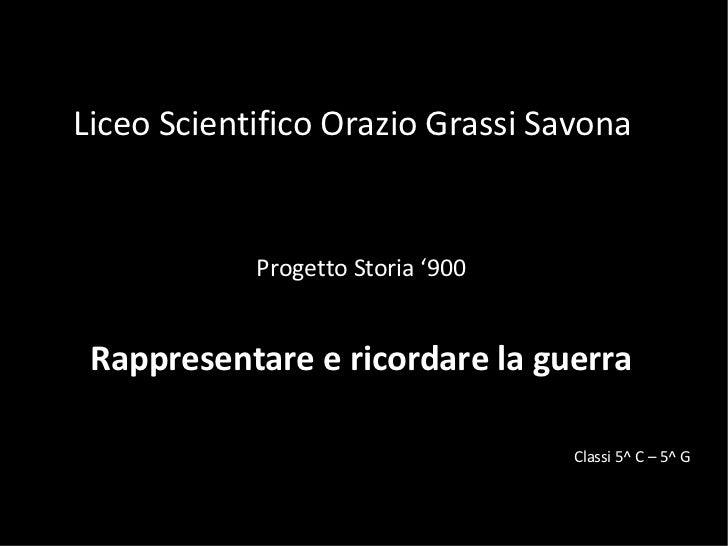 Liceo Scientifico Orazio Grassi Savona Progetto Storia '900 Rappresentare e ricordare la guerra Classi 5^ C – 5^ G