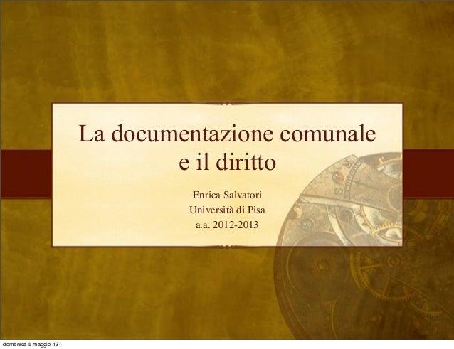 La documentazione comunaleEnrica SalvatoriUniversità di Pisaa.a. 2012-2013e il dirittodomenica 5 maggio 13