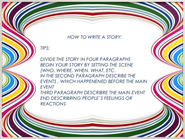 HOW TO WRITE A STORY:TIPS:DIVIDE THE STORY IN FOUR PARAGRAPHSBEGIN YOUR STORY BY SETTING THE SCENE(WHO, WHERE, WHEN, WHAT,...