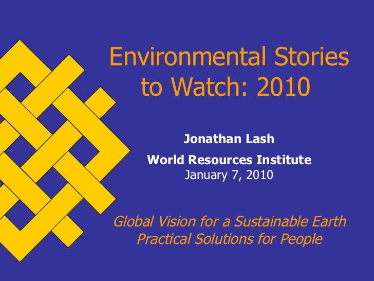 Environmental Stories to Watch: 2010   Jonathan Lash World Resources Institute January 7, 2010 Global Vision for a Sustain...