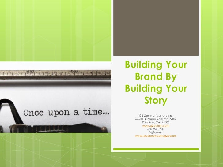 Building Your  Brand ByBuilding Your    Story    G2 Communications Inc.  4250 El Camino Real, Ste. A104       Palo Alto, C...