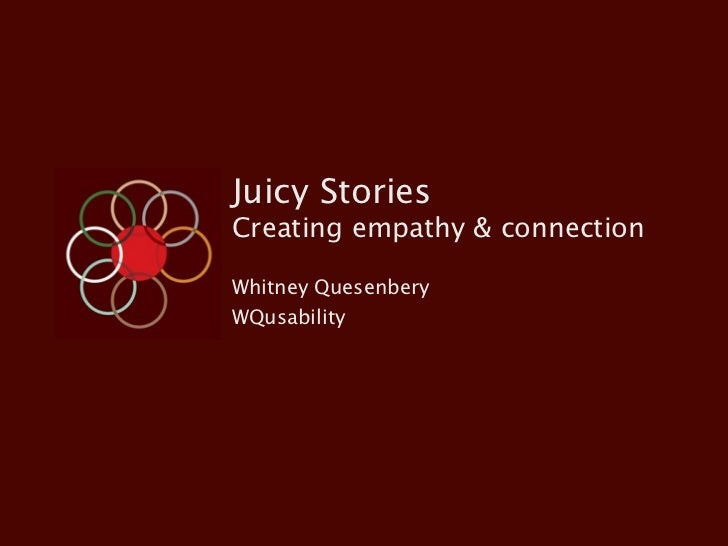Juicy StoriesCreating empathy & connectionWhitney QuesenberyWQusability