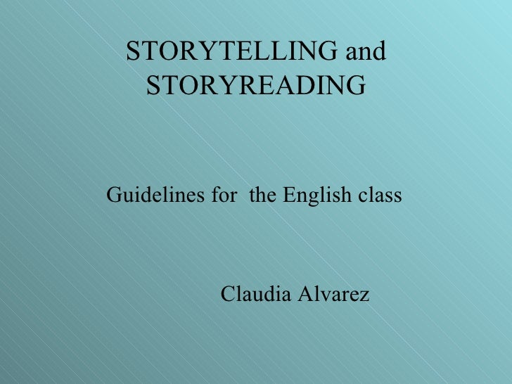 STORYTELLING and STORYREADING <ul><li>Guidelines for  the English class </li></ul><ul><li>Claudia Alvarez </li></ul>