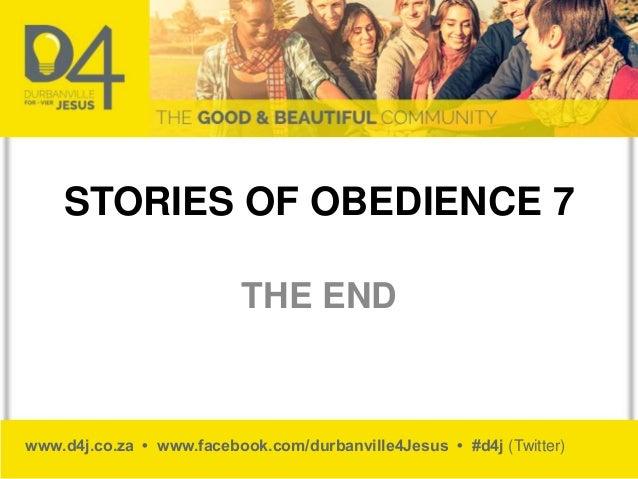 www.d4j.co.za • www.facebook.com/durbanville4Jesus • #d4j (Twitter) STORIES OF OBEDIENCE 7 THE END