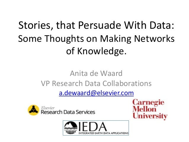 Stories, that Persuade With Data: Some Thoughts on Making Networks of Knowledge. Anita de Waard VP Research Data Collabora...