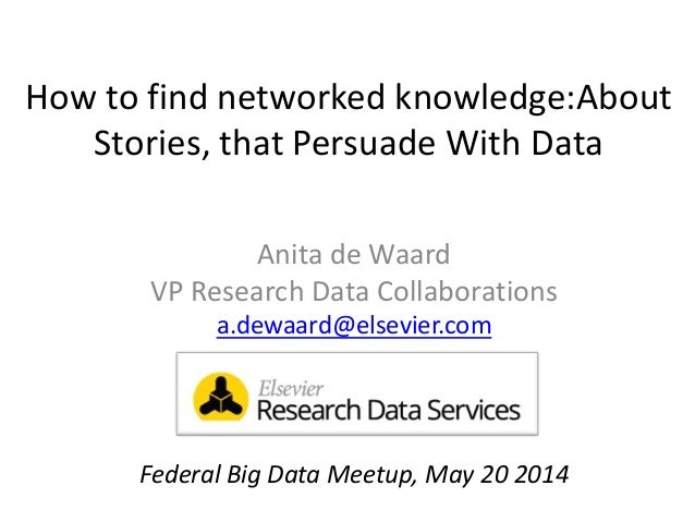 How to find networked knowledge:About Stories, that Persuade With Data Anita de Waard VP Research Data Collaborations a.de...