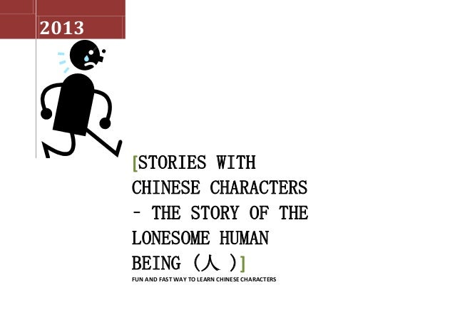 2013[STORIES WITHCHINESE CHARACTERS– THE STORY OF THELONESOME HUMANBEING (人 )]FUN AND FAST WAY TO LEARN CHINESE CHARACTERS