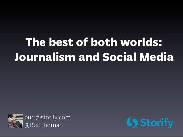 The best of both worlds:Journalism and Social Media burt@storify.com @BurtHerman