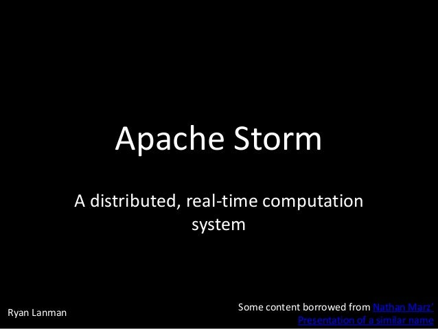 Apache Storm A distributed, real-time computation system  Ryan Lanman  Some content borrowed from Nathan Marz' Presentatio...