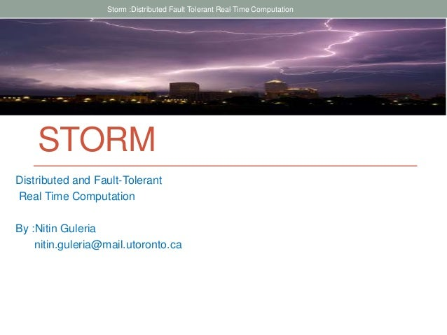STORM Distributed and Fault-Tolerant Real Time Computation By :Nitin Guleria nitin.guleria@mail.utoronto.ca Storm :Distrib...